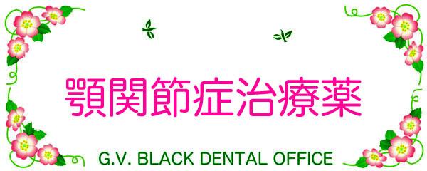 顎関節症,薬,投薬,薬物療法,治療,東京,大阪,筋弛緩剤,費用,横浜,名医, G.V. BLACK DENTAL OFFICE ,GVBDO