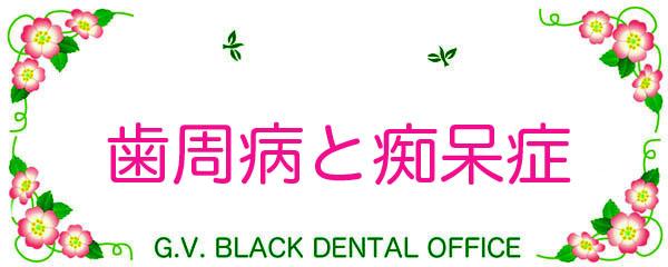歯周病 ,認知症, 進行度, 総入れ歯,アルツハイマー, インプラント, 対策, 名医,GVBDO, G.V. BLACK DENTAL OFFICE,