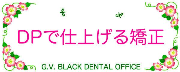 矯正,保定装置,歯列矯正,期間,食事,最新,DP,Dynamic,Positioner,画像,東京,名医, youtube, G.V. BLACK DENTAL OFFICE,GVBDO