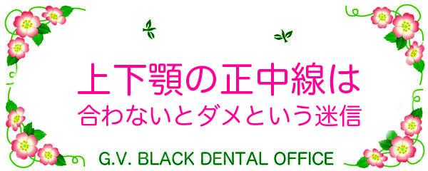 上下顎,前歯,正中線,合う,形写真,形態的正常,機能的正常,Soft Tissue Occlusion,名医,画像,G.V. BLACK DENTAL OFFICE ,GVBDO