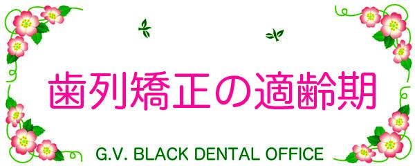 歯列矯正,適齢期,矯正年齢,とは,治療期間,小学生,中学生,名医,youtube,動画,GVBDO, G.V. BLACK DENTAL OFFICE